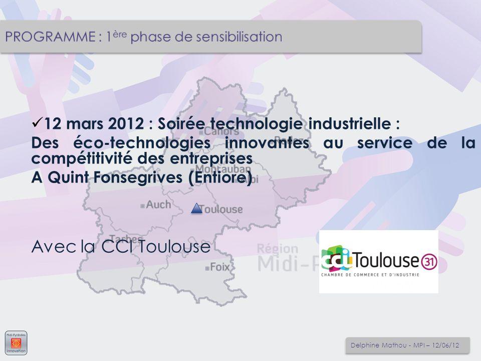 12 mars 2012 : Soirée technologie industrielle : Des éco-technologies innovantes au service de la compétitivité des entreprises A Quint Fonsegrives (Entiore) Avec la CCI Toulouse Delphine Mathou - MPI – 12/06/12