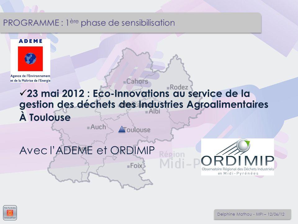 23 mai 2012 : Eco-Innovations au service de la gestion des déchets des Industries Agroalimentaires À Toulouse Avec lADEME et ORDIMIP Delphine Mathou -