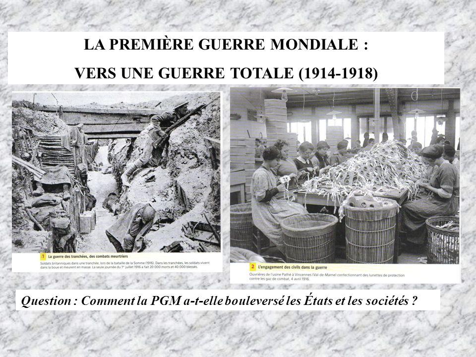LA PREMIÈRE GUERRE MONDIALE : VERS UNE GUERRE TOTALE (1914-1918) Question : Comment la PGM a-t-elle bouleversé les États et les sociétés ?