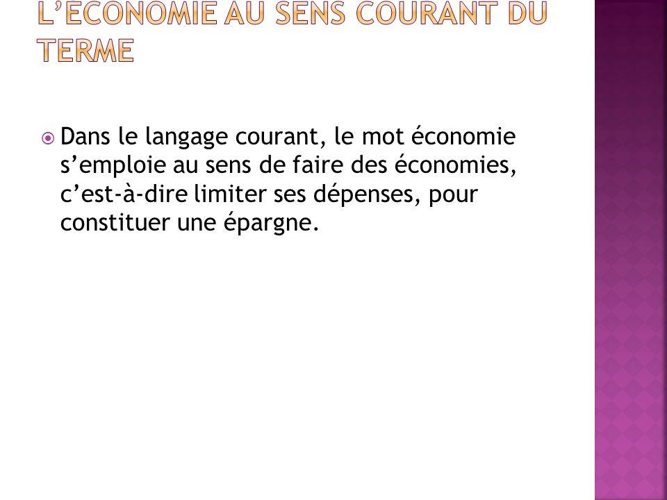 Dans le langage courant, le mot économie semploie au sens de faire des économies, cest-à-dire limiter ses dépenses, pour constituer une épargne.