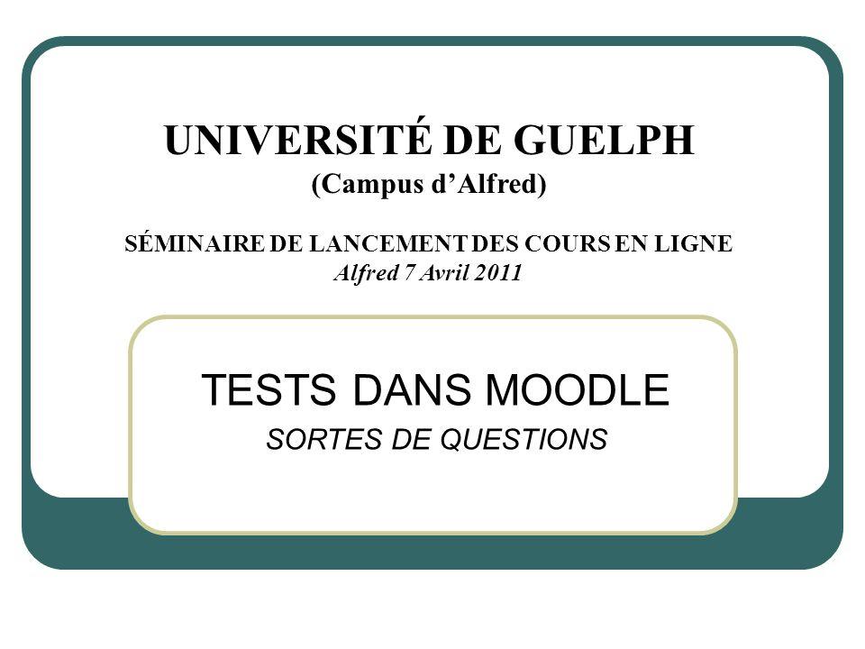 TESTS DANS MOODLE SORTES DE QUESTIONS UNIVERSITÉ DE GUELPH (Campus dAlfred) SÉMINAIRE DE LANCEMENT DES COURS EN LIGNE Alfred 7 Avril 2011