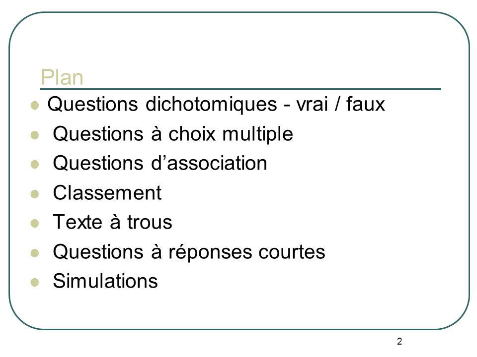 2 Plan Questions dichotomiques - vrai / faux Questions à choix multiple Questions dassociation Classement Texte à trous Questions à réponses courtes Simulations