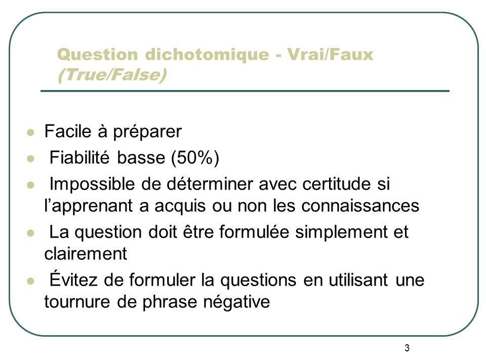 3 Question dichotomique - Vrai/Faux (True/False) Facile à préparer Fiabilité basse (50%) Impossible de déterminer avec certitude si lapprenant a acquis ou non les connaissances La question doit être formulée simplement et clairement Évitez de formuler la questions en utilisant une tournure de phrase négative