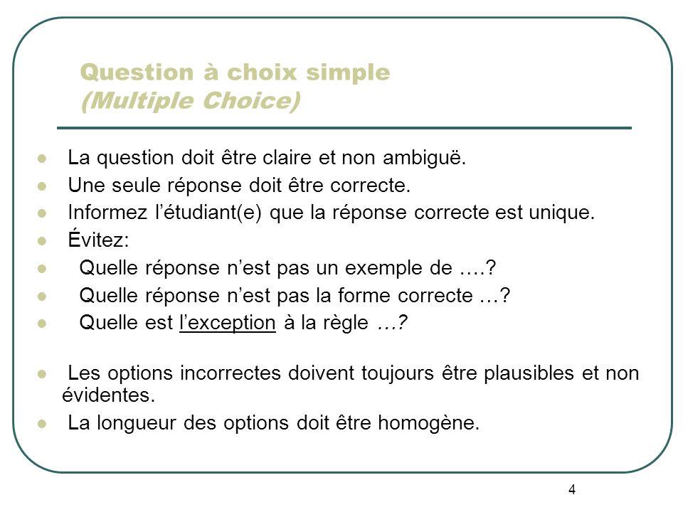 4 Question à choix simple (Multiple Choice) La question doit être claire et non ambiguë. Une seule réponse doit être correcte. Informez létudiant(e) q