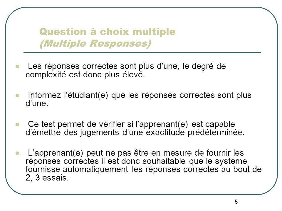 5 Question à choix multiple (Multiple Responses) Les réponses correctes sont plus dune, le degré de complexité est donc plus élevé. Informez létudiant