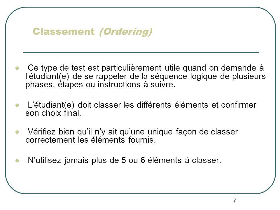 7 Classement (Ordering) Ce type de test est particulièrement utile quand on demande à létudiant(e) de se rappeler de la séquence logique de plusieurs phases, étapes ou instructions à suivre.