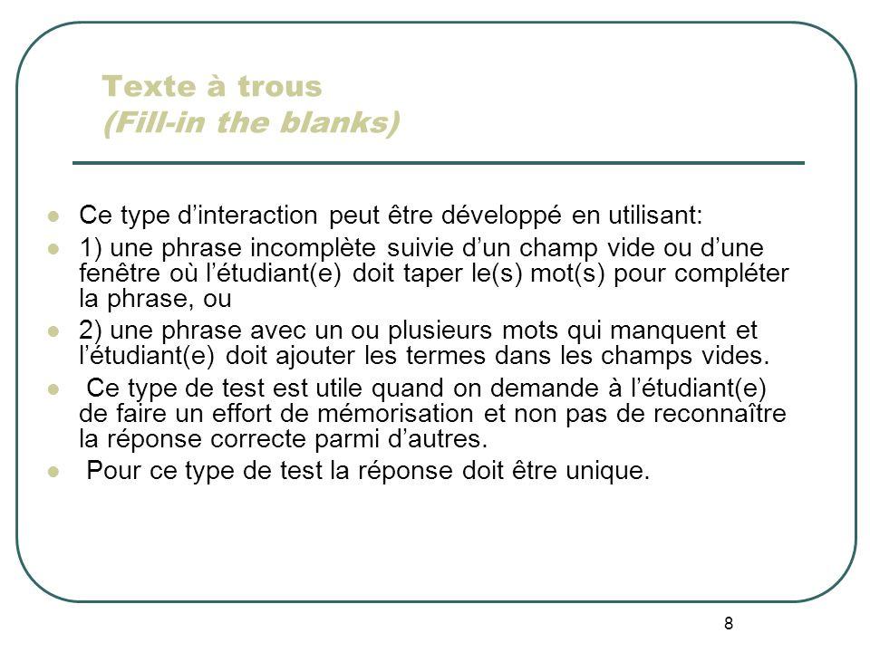 8 Texte à trous (Fill-in the blanks) Ce type dinteraction peut être développé en utilisant: 1) une phrase incomplète suivie dun champ vide ou dune fenêtre où létudiant(e) doit taper le(s) mot(s) pour compléter la phrase, ou 2) une phrase avec un ou plusieurs mots qui manquent et létudiant(e) doit ajouter les termes dans les champs vides.