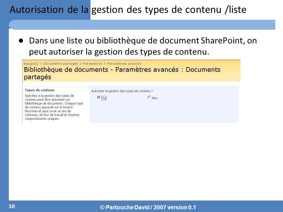 © Partouche David / 2007 version 0.1 Autorisation de la gestion des types de contenu /liste Dans une liste ou bibliothèque de document SharePoint, on peut autoriser la gestion des types de contenu.