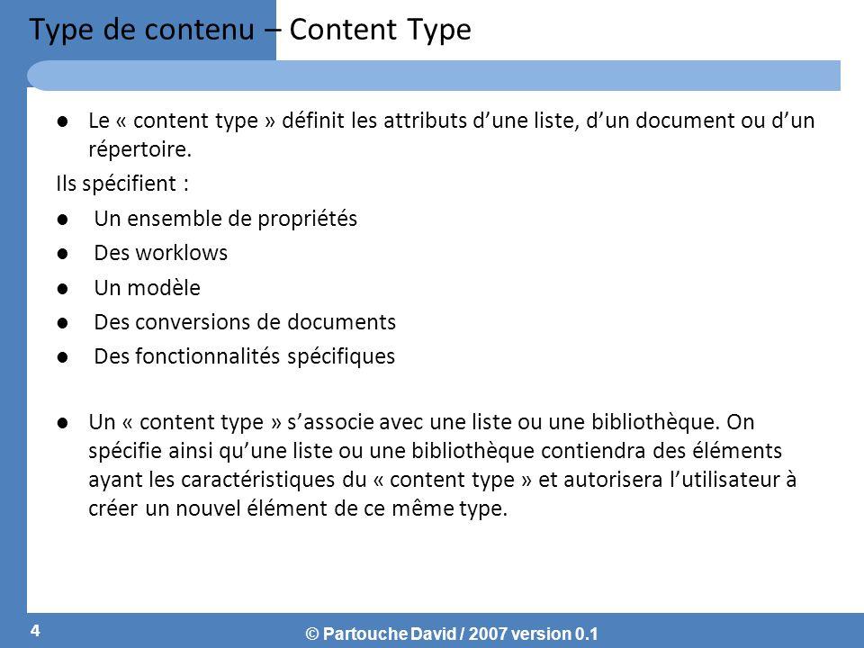 © Partouche David / 2007 version 0.1 Type de contenu – Content Type Le « content type » définit les attributs dune liste, dun document ou dun répertoire.