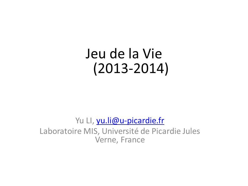 Jeu de la Vie (2013-2014) Yu LI, yu.li@u-picardie.fryu.li@u-picardie.fr Laboratoire MIS, Université de Picardie Jules Verne, France