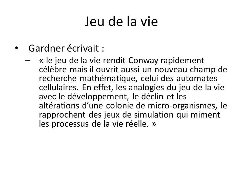 Jeu de la vie Gardner écrivait : – « le jeu de la vie rendit Conway rapidement célèbre mais il ouvrit aussi un nouveau champ de recherche mathématique