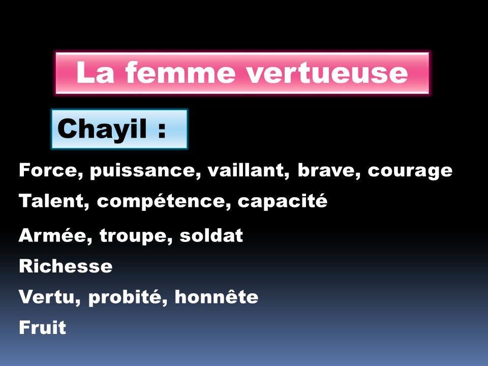 La femme vertueuse Chayil : Force, puissance, vaillant, brave, courage Talent, compétence, capacité Armée, troupe, soldat Richesse Vertu, probité, hon