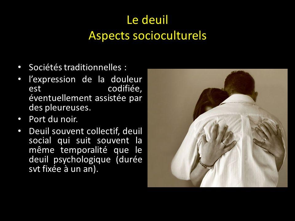 Le deuil Aspects socioculturels Dans toutes les sociétés : adoption de comportements ritualisés et respect dinterdits (+++ au conjoint, aux proches du défunt).