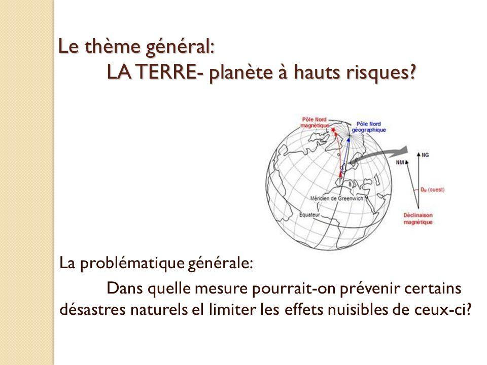 Le thème général: LA TERRE- planète à hauts risques? La problématique générale: Dans quelle mesure pourrait-on prévenir certains désastres naturels el