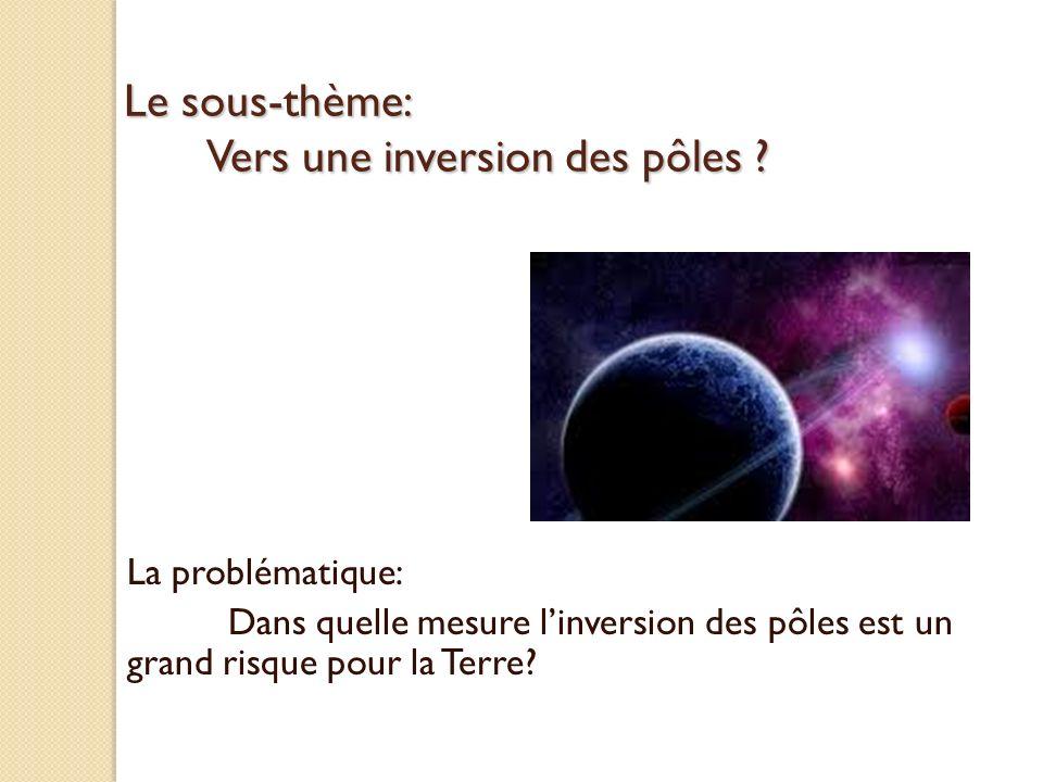 Le sous-thème: Vers une inversion des pôles ? La problématique: Dans quelle mesure linversion des pôles est un grand risque pour la Terre?