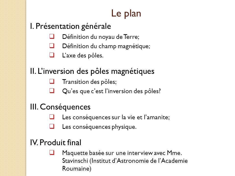 Le plan I. Présentation générale Définition du noyau de Terre; Définition du champ magnétique; Laxe des pôles. II. Linversion des pôles magnétiques Tr