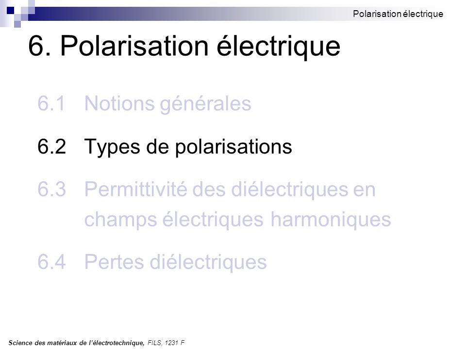 Science des matériaux de lélectrotechnique, FILS, 1231 F Polarisation électrique 6.2 Types de polarisations Types de polarisation: polarisation de déformation électronique ionique polarisation dorientation polarisation de non-homogénéité (interfaciale) Questions a analyser: En quoi consiste.