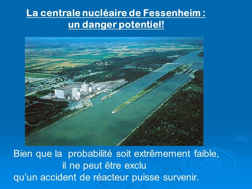 La centrale nucléaire de Fessenheim : un danger potentiel! Bien que la probabilité soit extrêmement faible, il ne peut être exclu quun accident de réa