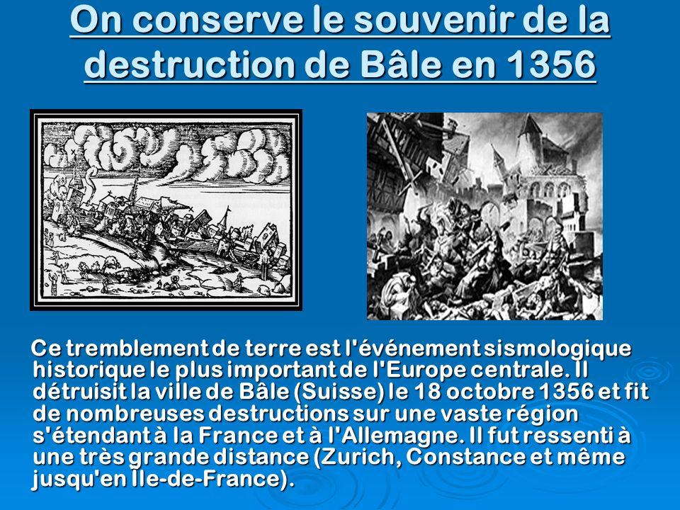 On conserve le souvenir de la destruction de Bâle en 1356 Ce tremblement de terre est l'événement sismologique historique le plus important de l'Europ