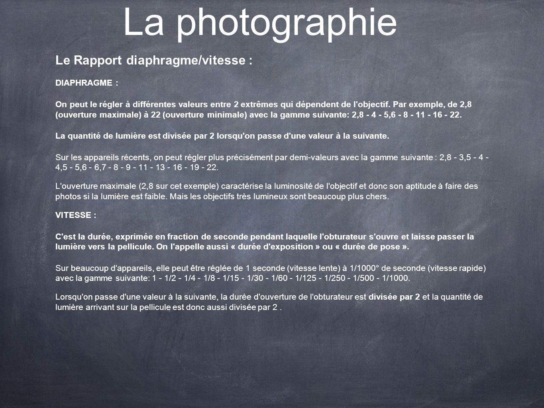 La photographie Le Rapport diaphragme/vitesse : DIAPHRAGME : On peut le régler à différentes valeurs entre 2 extrêmes qui dépendent de l'objectif. Par