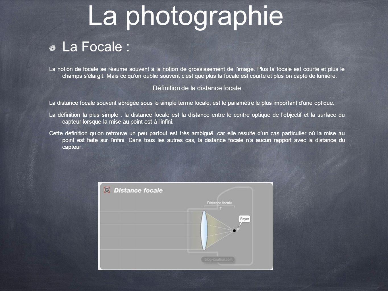 La photographie La Focale : La notion de focale se résume souvent à la notion de grossissement de limage. Plus la focale est courte et plus le champs