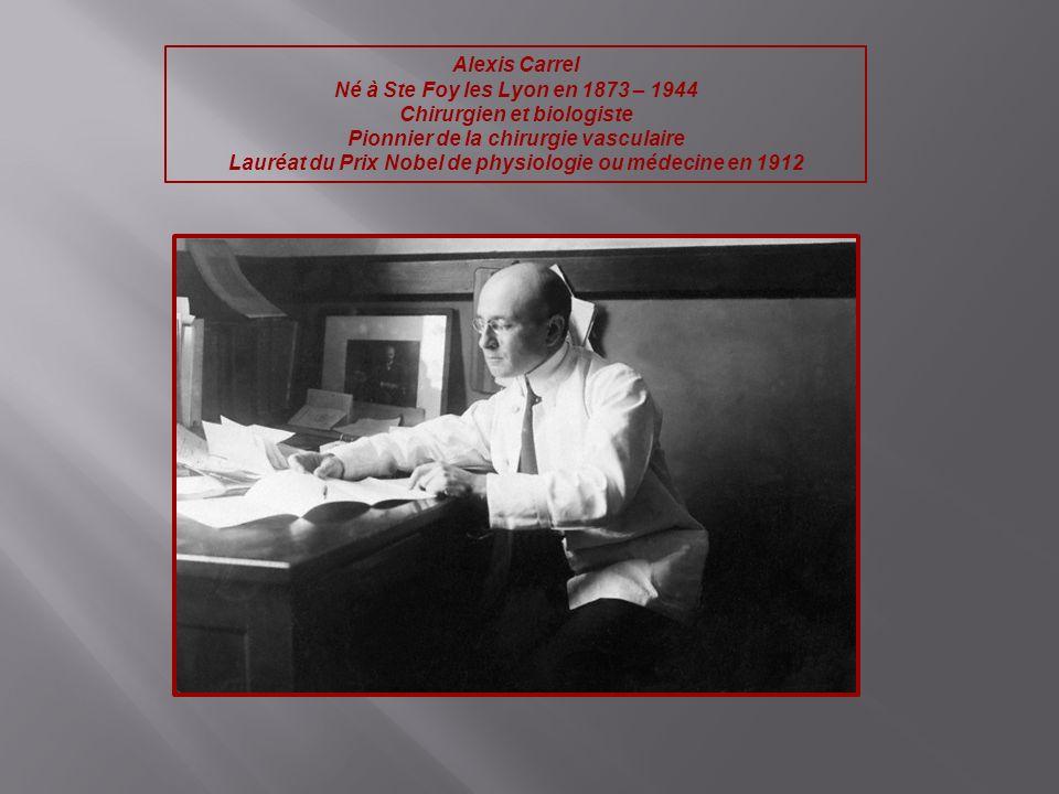 Alexis Carrel Né à Ste Foy les Lyon en 1873 – 1944 Chirurgien et biologiste Pionnier de la chirurgie vasculaire Lauréat du Prix Nobel de physiologie o