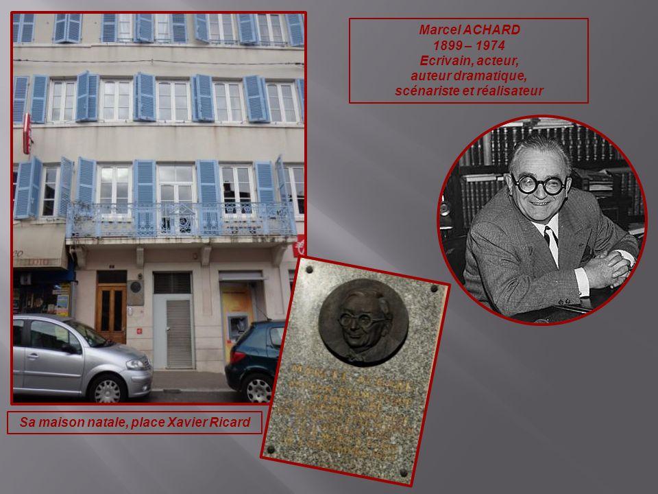Marcel ACHARD 1899 – 1974 Ecrivain, acteur, auteur dramatique, scénariste et réalisateur Sa maison natale, place Xavier Ricard