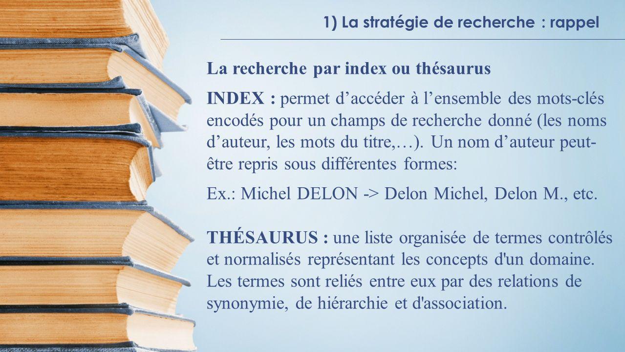 La recherche par index ou thésaurus INDEX : permet daccéder à lensemble des mots-clés encodés pour un champs de recherche donné (les noms dauteur, les