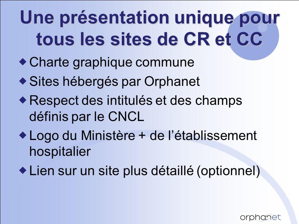 Une présentation unique pour tous les sites de CR et CC Charte graphique commune Sites hébergés par Orphanet Respect des intitulés et des champs définis par le CNCL Logo du Ministère + de létablissement hospitalier Lien sur un site plus détaillé (optionnel)