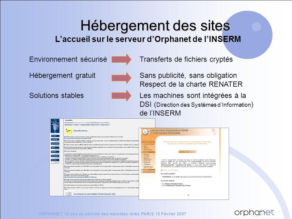 Hébergement des sites Laccueil sur le serveur dOrphanet de lINSERM Environnement sécuriséTransferts de fichiers cryptés Hébergement gratuitSans publicité, sans obligation Respect de la charte RENATER ORPHANET 10 ans au service des maladies rares PARIS 15 Février 2007 Solutions stablesLes machines sont intégrées à la DSI ( Direction des Systèmes dInformation ) de lINSERM