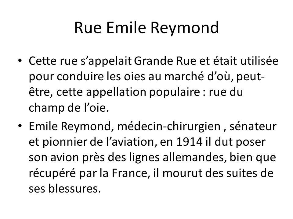 Rue Emile Reymond Cette rue sappelait Grande Rue et était utilisée pour conduire les oies au marché doù, peut- être, cette appellation populaire : rue du champ de loie.