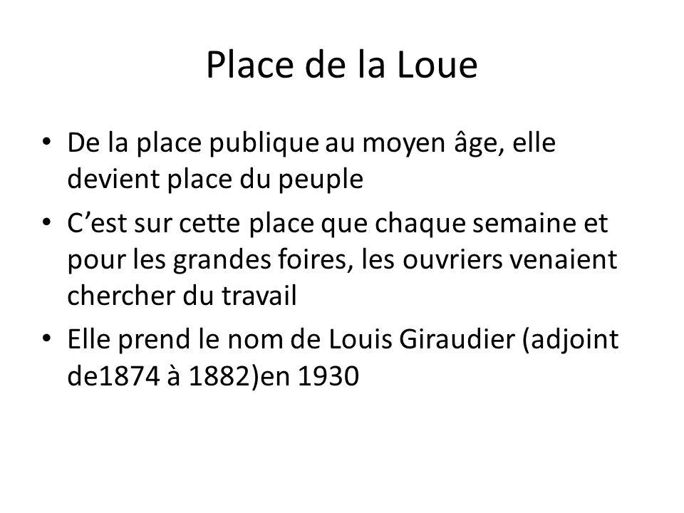 Place de la Loue De la place publique au moyen âge, elle devient place du peuple Cest sur cette place que chaque semaine et pour les grandes foires, les ouvriers venaient chercher du travail Elle prend le nom de Louis Giraudier (adjoint de1874 à 1882)en 1930