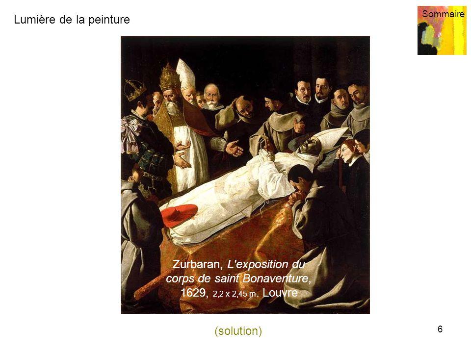 Lumière de la peinture Sommaire 6 Zurbaran, L'exposition du corps de saint Bonaventure, 1629, 2,2 x 2,45 m. Louvre (solution)