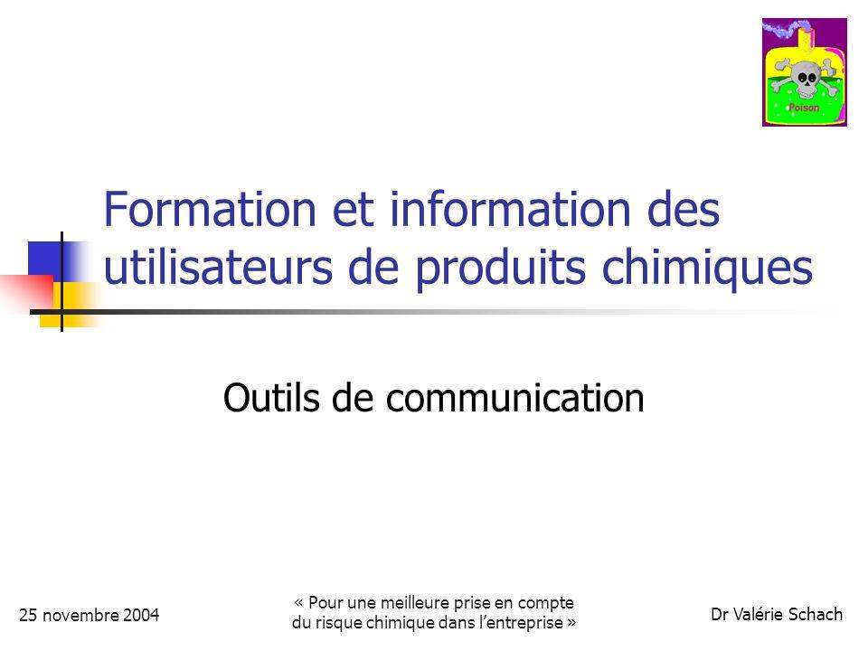 Dr Valérie Schach 25 novembre 2004 « Pour une meilleure prise en compte du risque chimique dans lentreprise » Formation et information des utilisateurs de produits chimiques Outils de communication