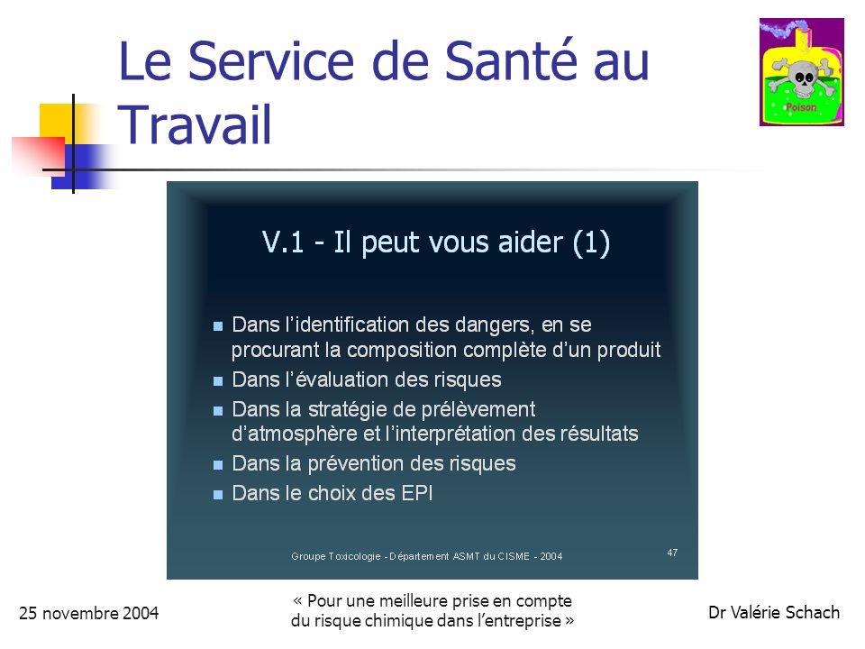 25 novembre 2004 « Pour une meilleure prise en compte du risque chimique dans lentreprise » Dr Valérie Schach Le Service de Santé au Travail