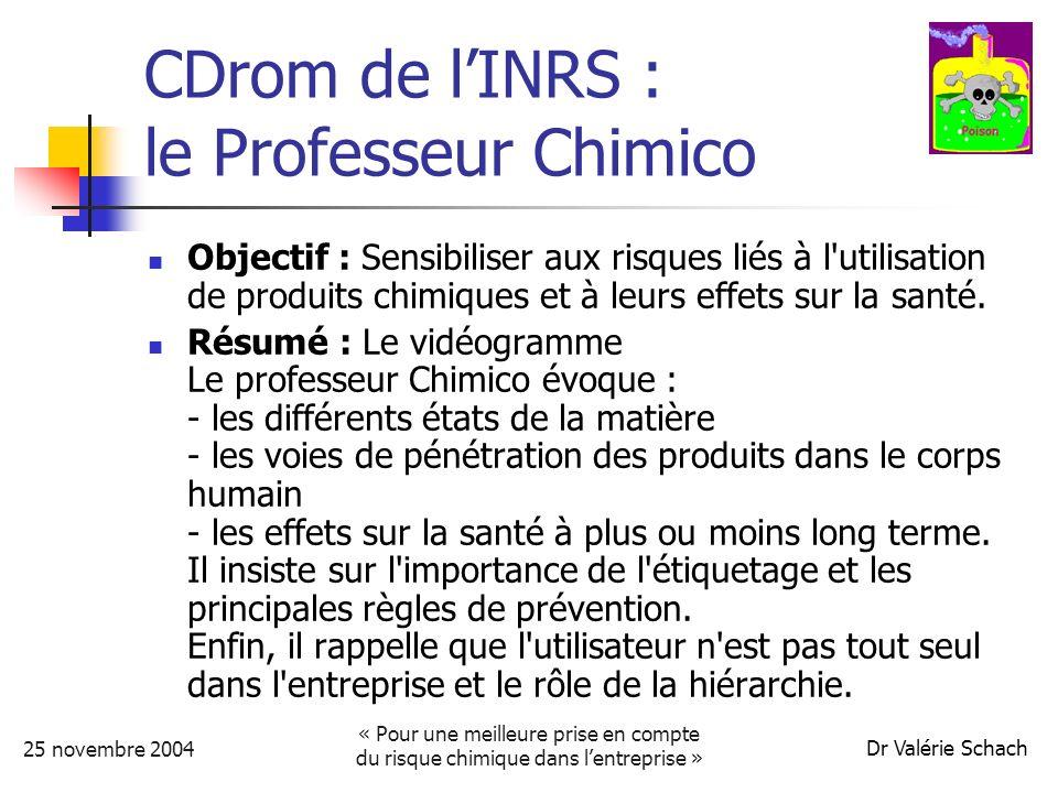 25 novembre 2004 « Pour une meilleure prise en compte du risque chimique dans lentreprise » Dr Valérie Schach CDrom de lINRS : le Professeur Chimico Objectif : Sensibiliser aux risques liés à l utilisation de produits chimiques et à leurs effets sur la santé.