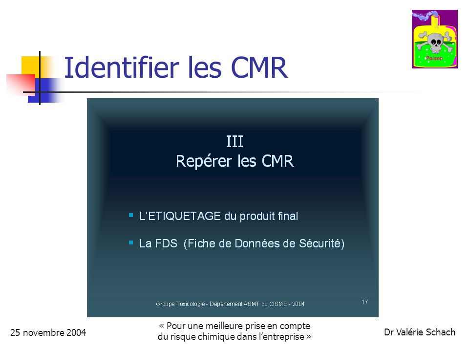 25 novembre 2004 « Pour une meilleure prise en compte du risque chimique dans lentreprise » Dr Valérie Schach Identifier les CMR