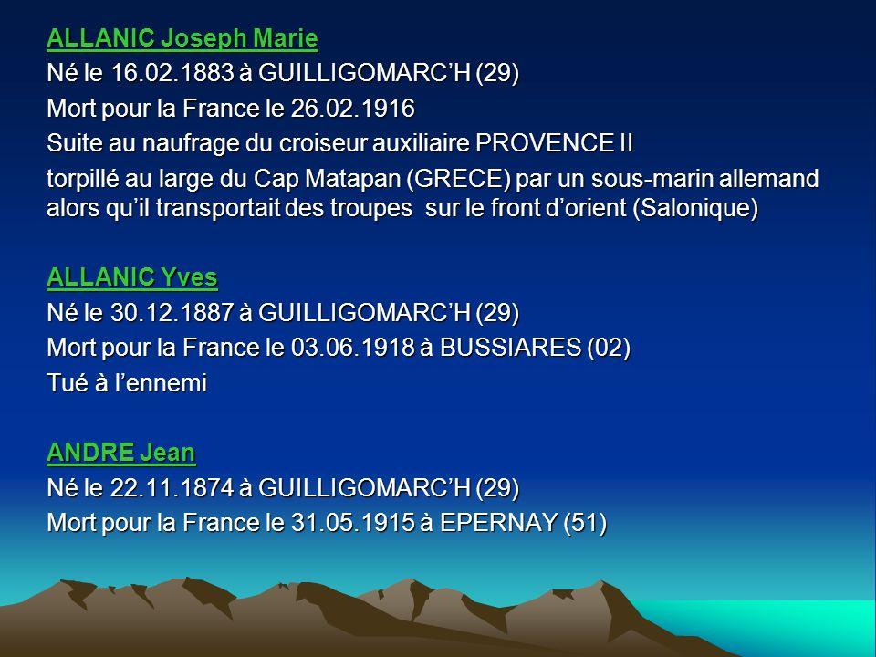 ALLANIC Joseph Marie Né le 16.02.1883 à GUILLIGOMARCH (29) Mort pour la France le 26.02.1916 Suite au naufrage du croiseur auxiliaire PROVENCE II torpillé au large du Cap Matapan (GRECE) par un sous-marin allemand alors quil transportait des troupes sur le front dorient (Salonique) ALLANIC Yves Né le 30.12.1887 à GUILLIGOMARCH (29) Mort pour la France le 03.06.1918 à BUSSIARES (02) Tué à lennemi ANDRE Jean Né le 22.11.1874 à GUILLIGOMARCH (29) Mort pour la France le 31.05.1915 à EPERNAY (51)