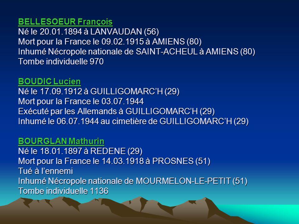 BELLESOEUR François Né le 20.01.1894 à LANVAUDAN (56) Mort pour la France le 09.02.1915 à AMIENS (80) Inhumé Nécropole nationale de SAINT-ACHEUL à AMIENS (80) Tombe individuelle 970 BOUDIC Lucien Né le 17.09.1912 à GUILLIGOMARCH (29) Mort pour la France le 03.07.1944 Exécuté par les Allemands à GUILLIGOMARCH (29) Inhumé le 06.07.1944 au cimetière de GUILLIGOMARCH (29) BOURGLAN Mathurin Né le 18.01.1897 à REDENE (29) Mort pour la France le 14.03.1918 à PROSNES (51) Tué à lennemi Inhumé Nécropole nationale de MOURMELON-LE-PETIT (51) Tombe individuelle 1136