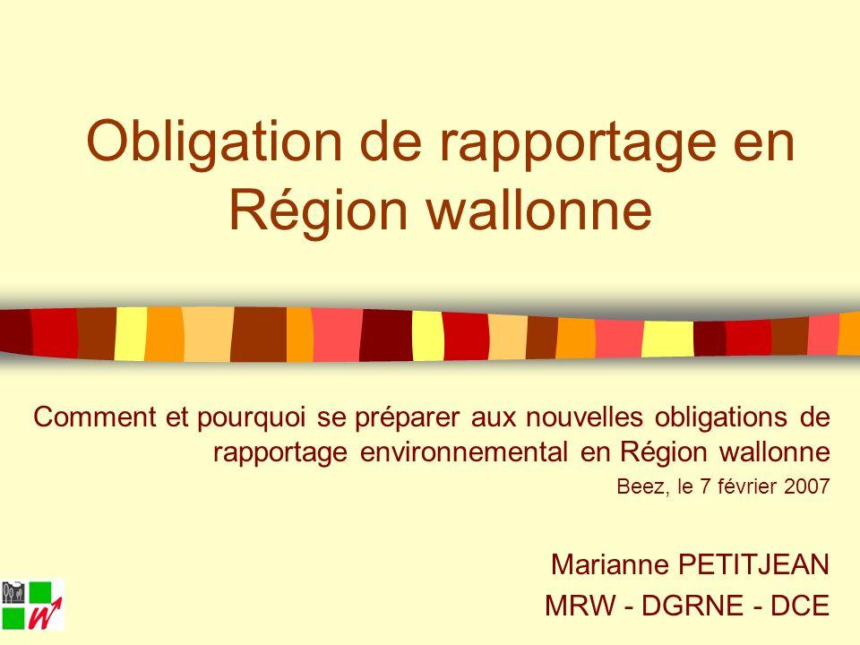 Obligation de rapportage en Région wallonne Comment et pourquoi se préparer aux nouvelles obligations de rapportage environnemental en Région wallonne Beez, le 7 février 2007 Marianne PETITJEAN MRW - DGRNE - DCE