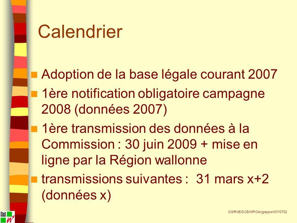 Calendrier Adoption de la base légale courant 2007 1ère notification obligatoire campagne 2008 (données 2007) 1ère transmission des données à la Commission : 30 juin 2009 + mise en ligne par la Région wallonne transmissions suivantes : 31 mars x+2 (données x) DGRNE/DCE/MP/Obligrapport/07/0702