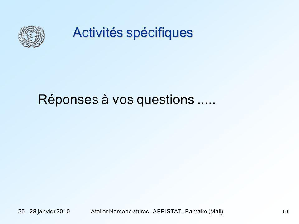 25 - 28 janvier 2010Atelier Nomenclatures - AFRISTAT - Bamako (Mali)10 Activités spécifiques Réponses à vos questions.....