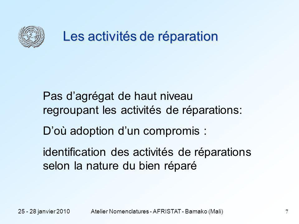 25 - 28 janvier 2010Atelier Nomenclatures - AFRISTAT - Bamako (Mali)7 Les activités de réparation Pas dagrégat de haut niveau regroupant les activités de réparations: Doù adoption dun compromis : identification des activités de réparations selon la nature du bien réparé