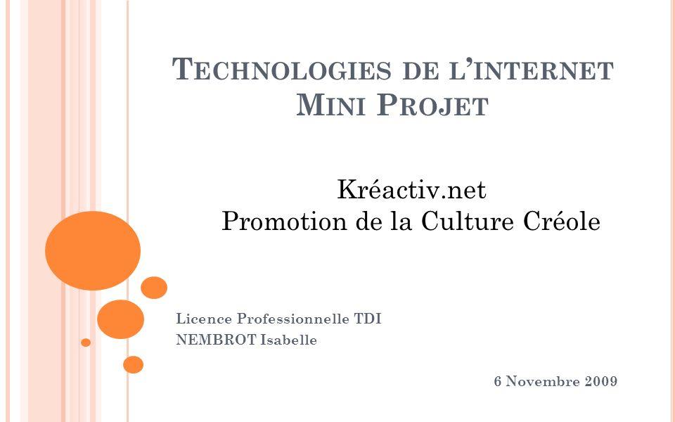 T ECHNOLOGIES DE L INTERNET M INI P ROJET Licence Professionnelle TDI NEMBROT Isabelle 6 Novembre 2009 Kréactiv.net Promotion de la Culture Créole