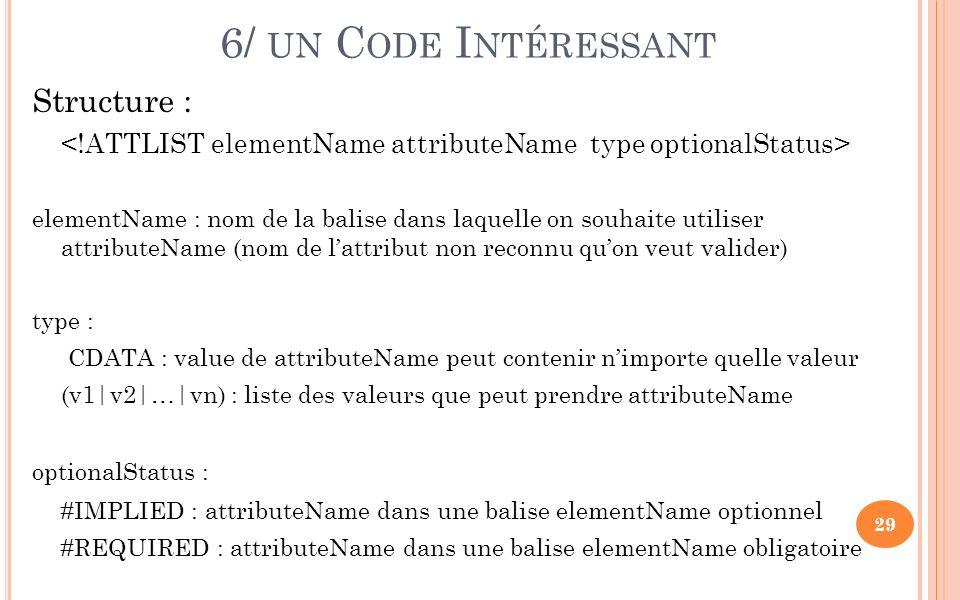 6/ UN C ODE I NTÉRESSANT Structure : elementName : nom de la balise dans laquelle on souhaite utiliser attributeName (nom de lattribut non reconnu quon veut valider) type : CDATA : value de attributeName peut contenir nimporte quelle valeur (v1|v2|…|vn) : liste des valeurs que peut prendre attributeName optionalStatus : #IMPLIED : attributeName dans une balise elementName optionnel #REQUIRED : attributeName dans une balise elementName obligatoire 29
