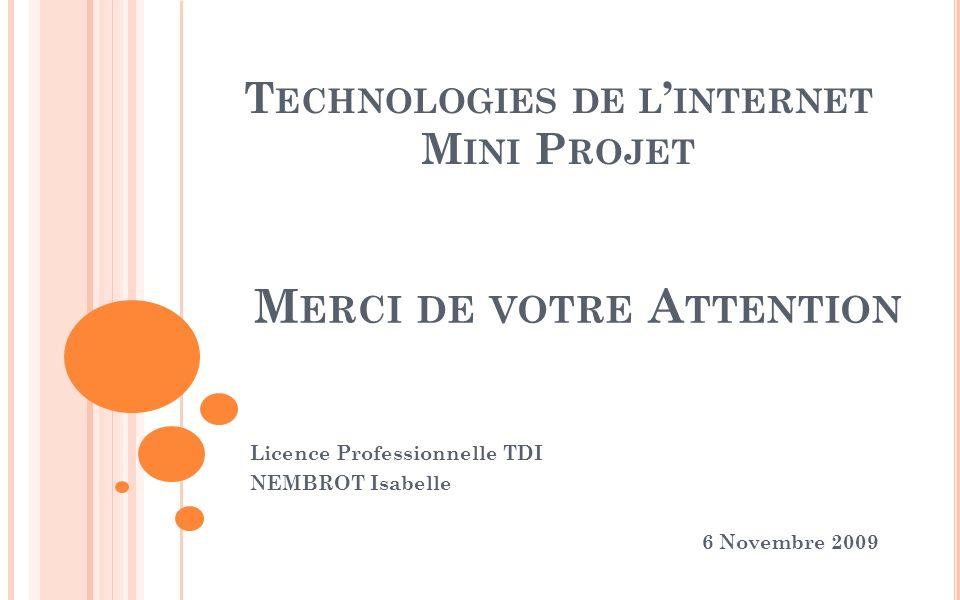 T ECHNOLOGIES DE L INTERNET M INI P ROJET Licence Professionnelle TDI NEMBROT Isabelle 6 Novembre 2009 M ERCI DE VOTRE A TTENTION