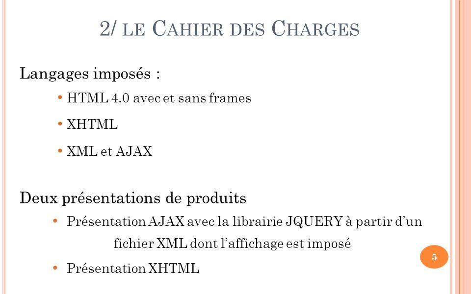 2/ LE C AHIER DES C HARGES Langages imposés : HTML 4.0 avec et sans frames XHTML XML et AJAX Deux présentations de produits Présentation AJAX avec la librairie JQUERY à partir dun fichier XML dont laffichage est imposé Présentation XHTML 5