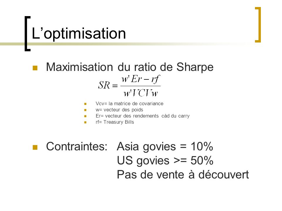 Loptimisation Maximisation du ratio de Sharpe Vcv= la matrice de covariance w= vecteur des poids Er= vecteur des rendements càd du carry rf= Treasury Bills Contraintes: Asia govies = 10% US govies >= 50% Pas de vente à découvert