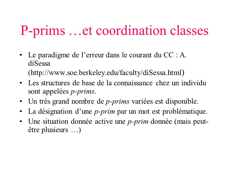 P-prims …et coordination classes Le paradigme de lerreur dans le courant du CC : A. diSessa (http://www.soe.berkeley.edu/faculty/diSessa.html ) Les st