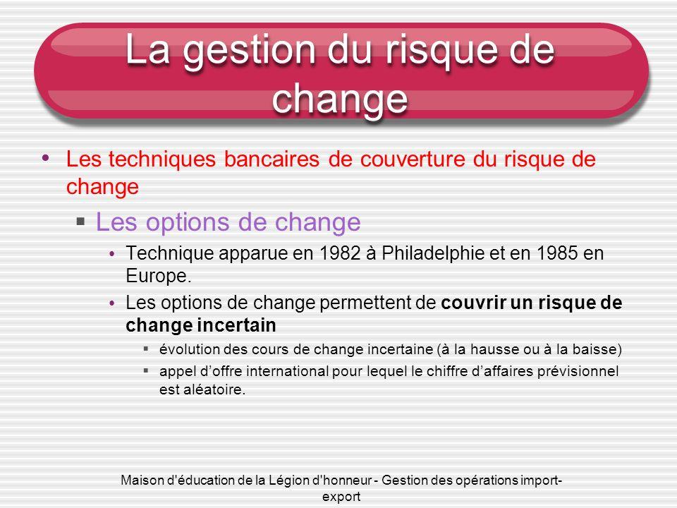 Maison d'éducation de la Légion d'honneur - Gestion des opérations import- export La gestion du risque de change Les techniques bancaires de couvertur